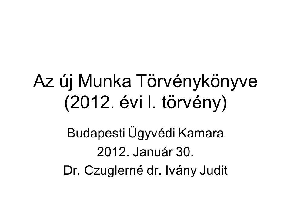 Az új Munka Törvénykönyve (2012. évi I. törvény) Budapesti Ügyvédi Kamara 2012. Január 30. Dr. Czuglerné dr. Ivány Judit