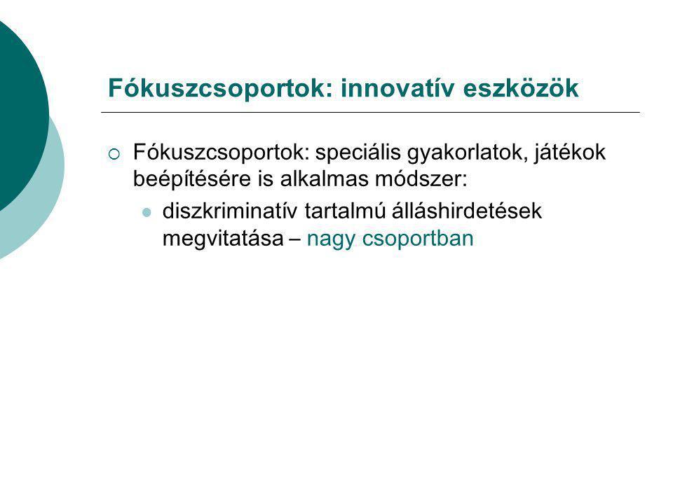 Fókuszcsoportok: innovatív eszközök  Fókuszcsoportok: speciális gyakorlatok, játékok beépítésére is alkalmas módszer:  diszkriminatív tartalmú állás