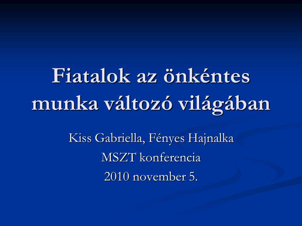 Fiatalok az önkéntes munka változó világában Kiss Gabriella, Fényes Hajnalka MSZT konferencia 2010 november 5.