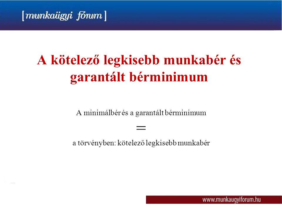 A kötelező legkisebb munkabér és garantált bérminimum A minimálbér és a garantált bérminimum = a törvényben: kötelező legkisebb munkabér