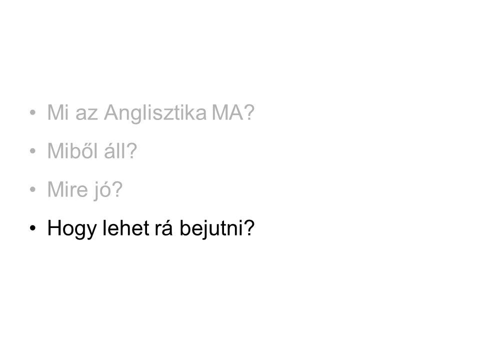 •Mi az Anglisztika MA? •Miből áll? •Mire jó? •Hogy lehet rá bejutni?