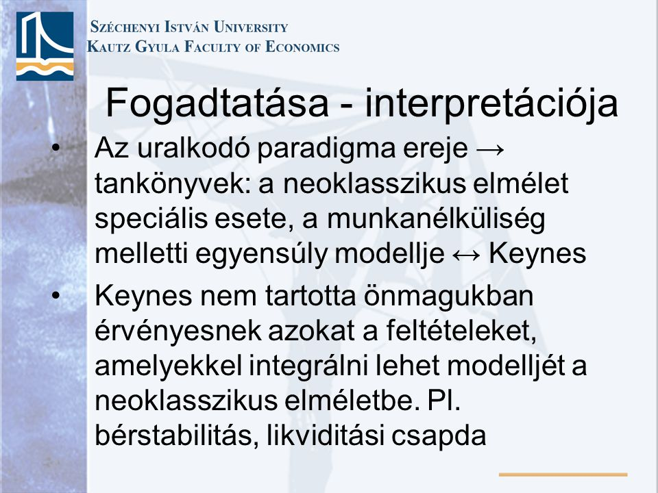 •Az uralkodó paradigma ereje → tankönyvek: a neoklasszikus elmélet speciális esete, a munkanélküliség melletti egyensúly modellje ↔ Keynes •Keynes nem