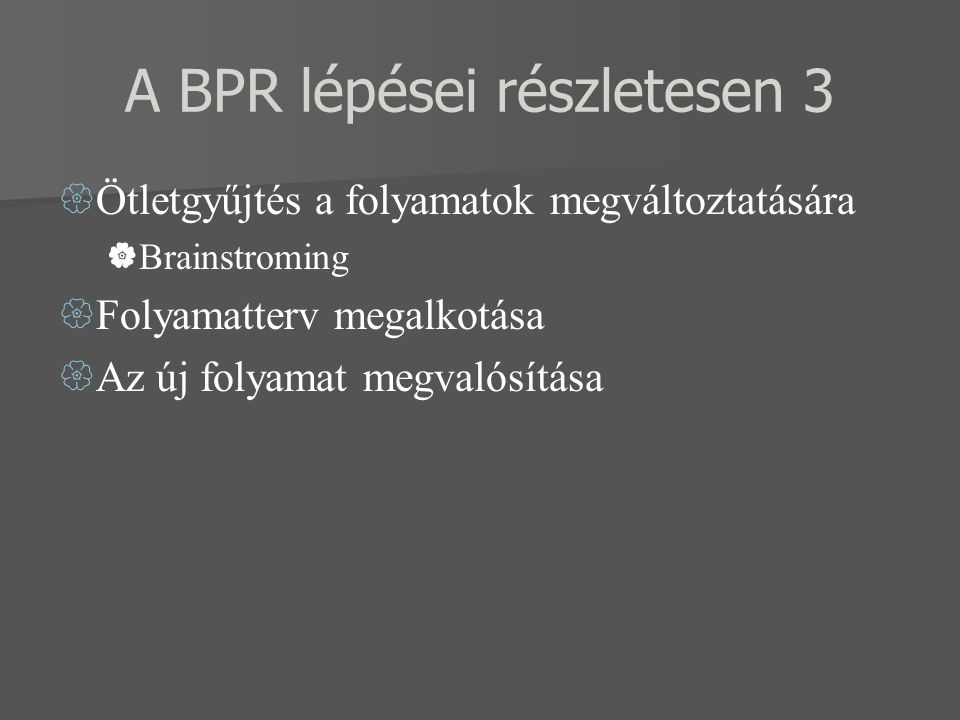 A BPR lépései részletesen 3  Ötletgyűjtés a folyamatok megváltoztatására  Brainstroming  Folyamatterv megalkotása  Az új folyamat megvalósítása
