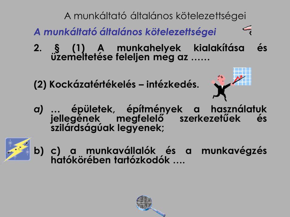A munkáltató általános kötelezettségei 2. § (1) A munkahelyek kialakítása és üzemeltetése feleljen meg az …… (2) Kockázatértékelés – intézkedés. a)… é