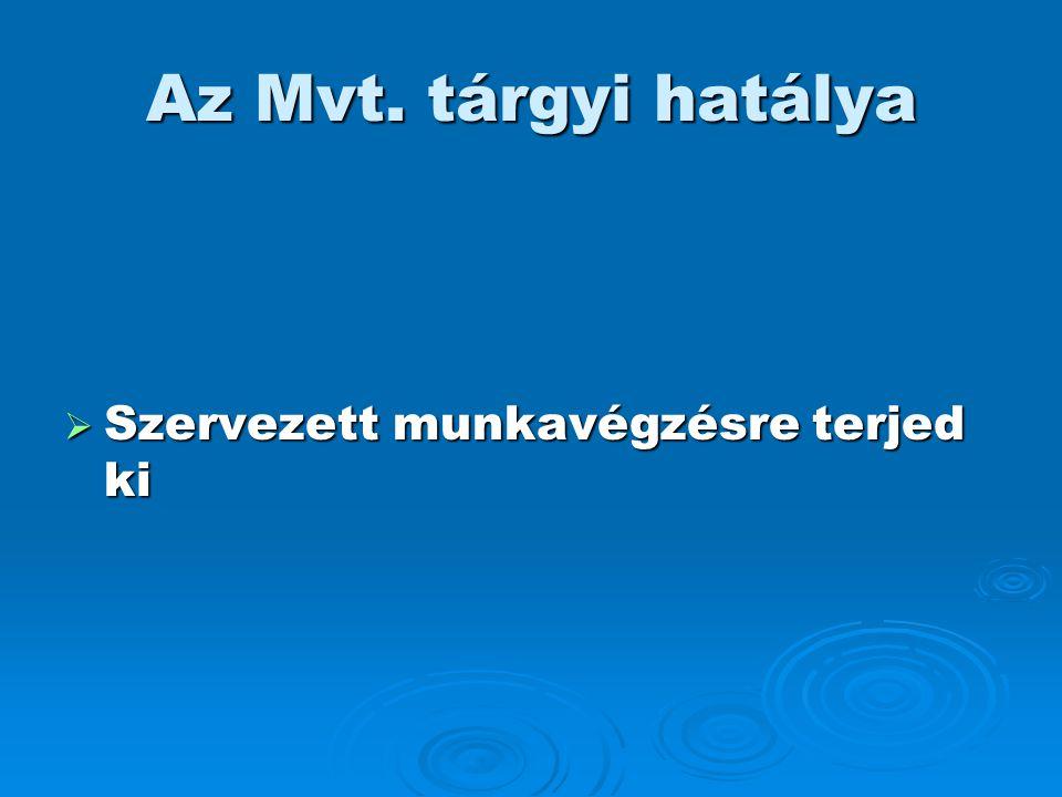 Az Mvt. tárgyi hatálya  Szervezett munkavégzésre terjed ki