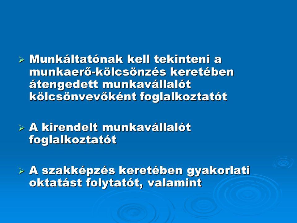  Munkáltatónak kell tekinteni a munkaerő-kölcsönzés keretében átengedett munkavállalót kölcsönvevőként foglalkoztatót  A kirendelt munkavállalót fog