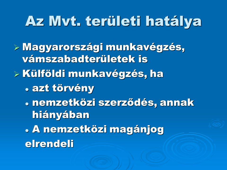 Az Mvt. területi hatálya  Magyarországi munkavégzés, vámszabadterületek is  Külföldi munkavégzés, ha  azt törvény  nemzetközi szerződés, annak hiá