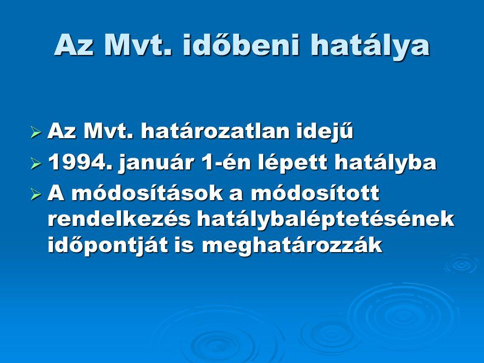 Az Mvt. időbeni hatálya  Az Mvt. határozatlan idejű  1994. január 1-én lépett hatályba  A módosítások a módosított rendelkezés hatálybaléptetésének