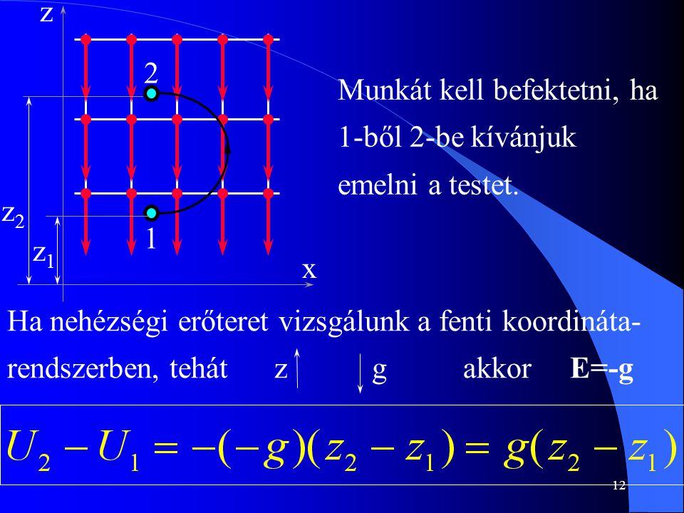 12 Munkát kell befektetni, ha 1-ből 2-be kívánjuk emelni a testet. z2z2 x z 2 1 z1z1 Ha nehézségi erőteret vizsgálunk a fenti koordináta- rendszerben,