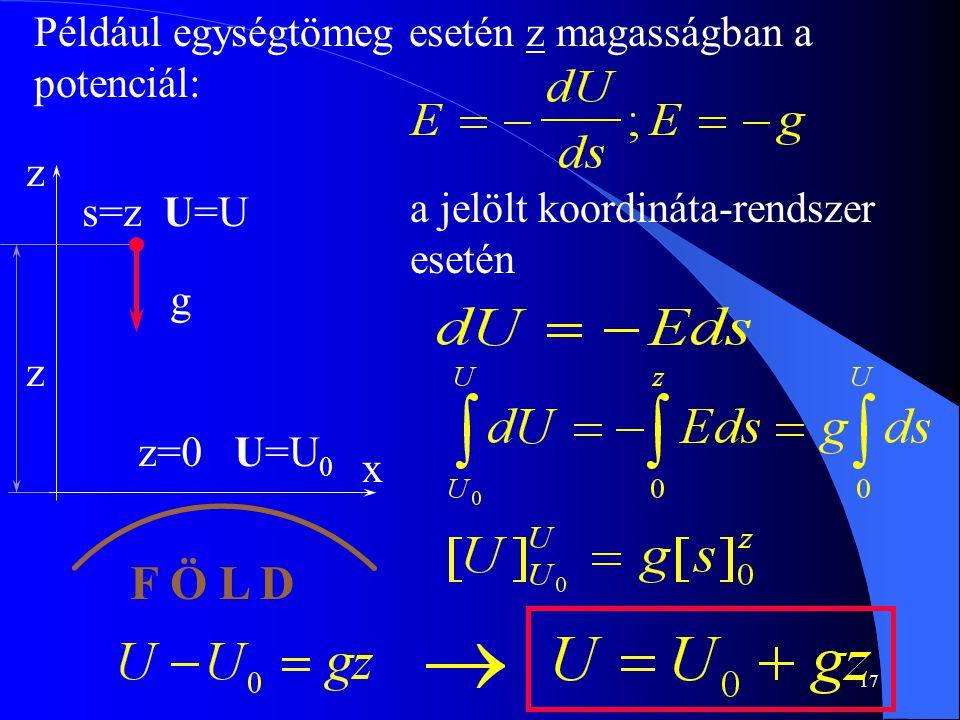 17 a jelölt koordináta-rendszer esetén Például egységtömeg esetén z magasságban a potenciál: z x F Ö L D g s=z U=U z=0 U=U 0 z