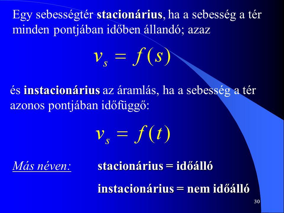 30 stacionárius Egy sebességtér stacionárius, ha a sebesség a tér minden pontjában időben állandó; azaz instacionárius és instacionárius az áramlás, h