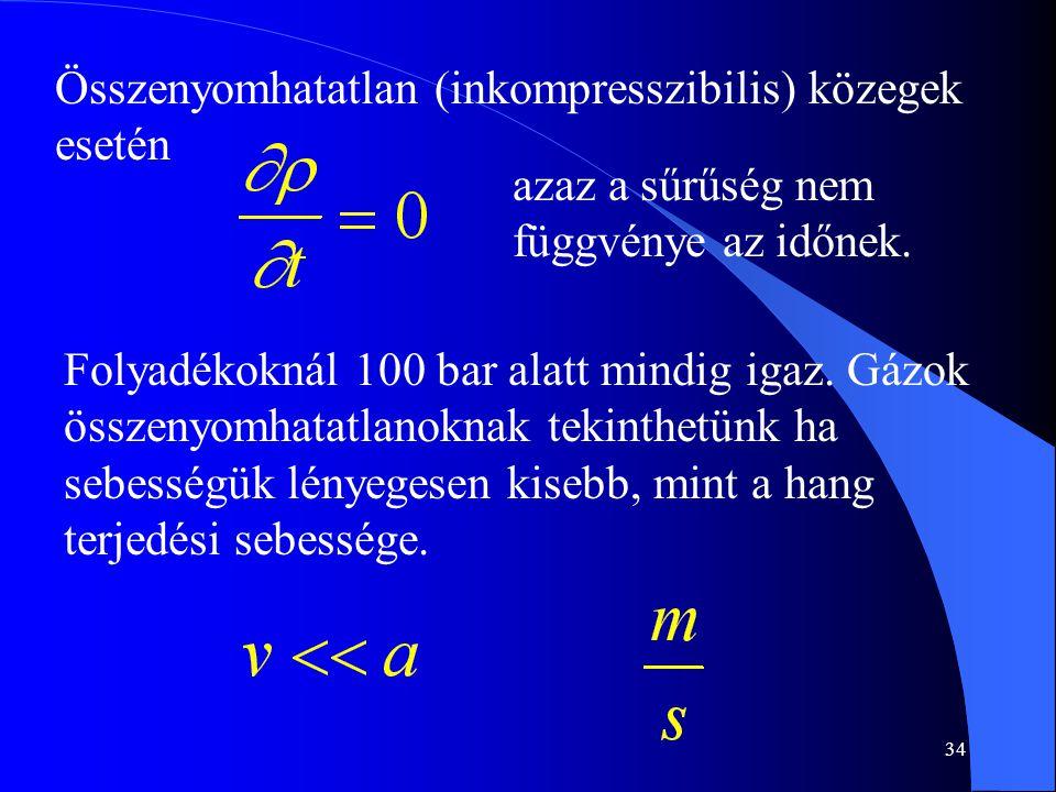 34 Összenyomhatatlan (inkompresszibilis) közegek esetén azaz a sűrűség nem függvénye az időnek. Folyadékoknál 100 bar alatt mindig igaz. Gázok összeny
