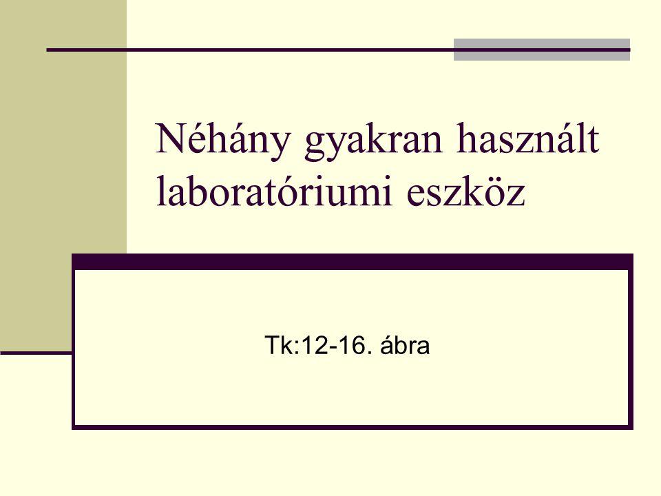 Néhány gyakran használt laboratóriumi eszköz Tk:12-16. ábra