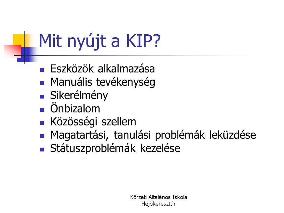 Körzeti Általános Iskola Hejőkeresztúr Mit nyújt a KIP?  Eszközök alkalmazása  Manuális tevékenység  Sikerélmény  Önbizalom  Közösségi szellem 