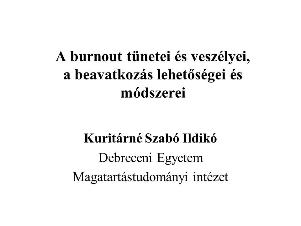 A burnout tünetei és veszélyei, a beavatkozás lehetőségei és módszerei Kuritárné Szabó Ildikó Debreceni Egyetem Magatartástudományi intézet