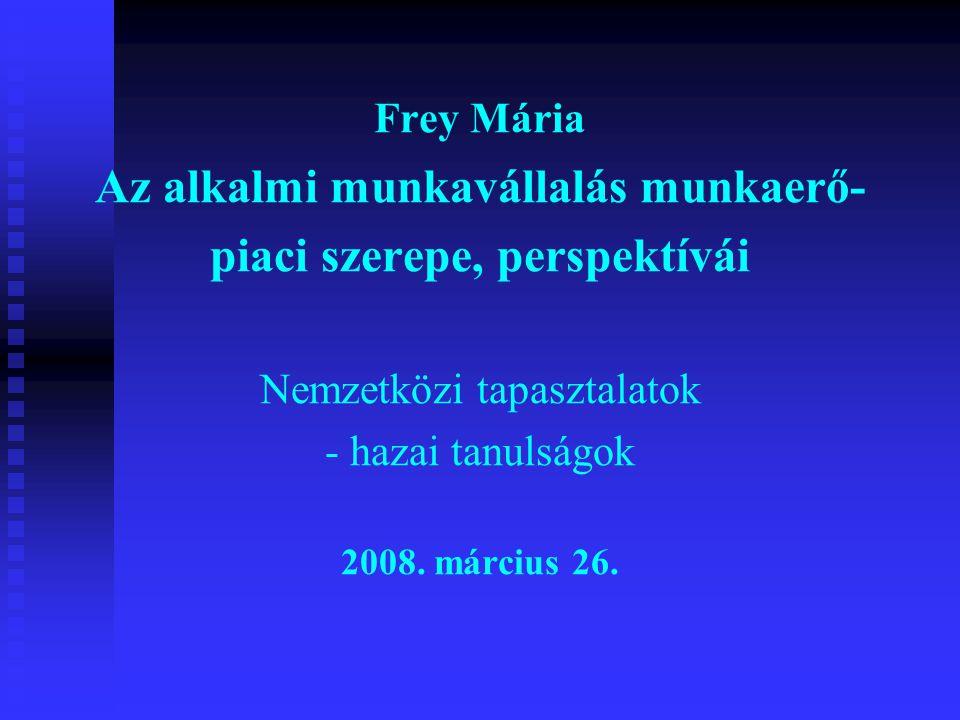 Frey Mária Az alkalmi munkavállalás munkaerő- piaci szerepe, perspektívái Nemzetközi tapasztalatok - hazai tanulságok 2008. március 26.