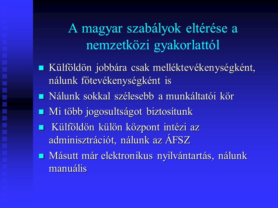 A magyar szabályok eltérése a nemzetközi gyakorlattól  Külföldön jobbára csak melléktevékenységként, nálunk főtevékenységként is  Nálunk sokkal szélesebb a munkáltatói kör  Mi több jogosultságot biztosítunk  Külföldön külön központ intézi az adminisztrációt, nálunk az ÁFSZ  Másutt már elektronikus nyilvántartás, nálunk manuális