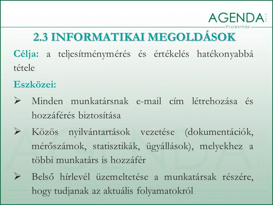 Célja: a teljesítménymérés és értékelés hatékonyabbá tétele Eszközei:  Minden munkatársnak e-mail cím létrehozása és hozzáférés biztosítása  Közös nyilvántartások vezetése (dokumentációk, mérőszámok, statisztikák, ügyállások), melyekhez a többi munkatárs is hozzáfér  Belső hírlevél üzemeltetése a munkatársak részére, hogy tudjanak az aktuális folyamatokról 2.3 INFORMATIKAI MEGOLDÁSOK