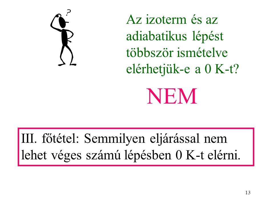 13 Az izoterm és az adiabatikus lépést többször ismételve elérhetjük-e a 0 K-t? NEM III. főtétel: Semmilyen eljárással nem lehet véges számú lépésben