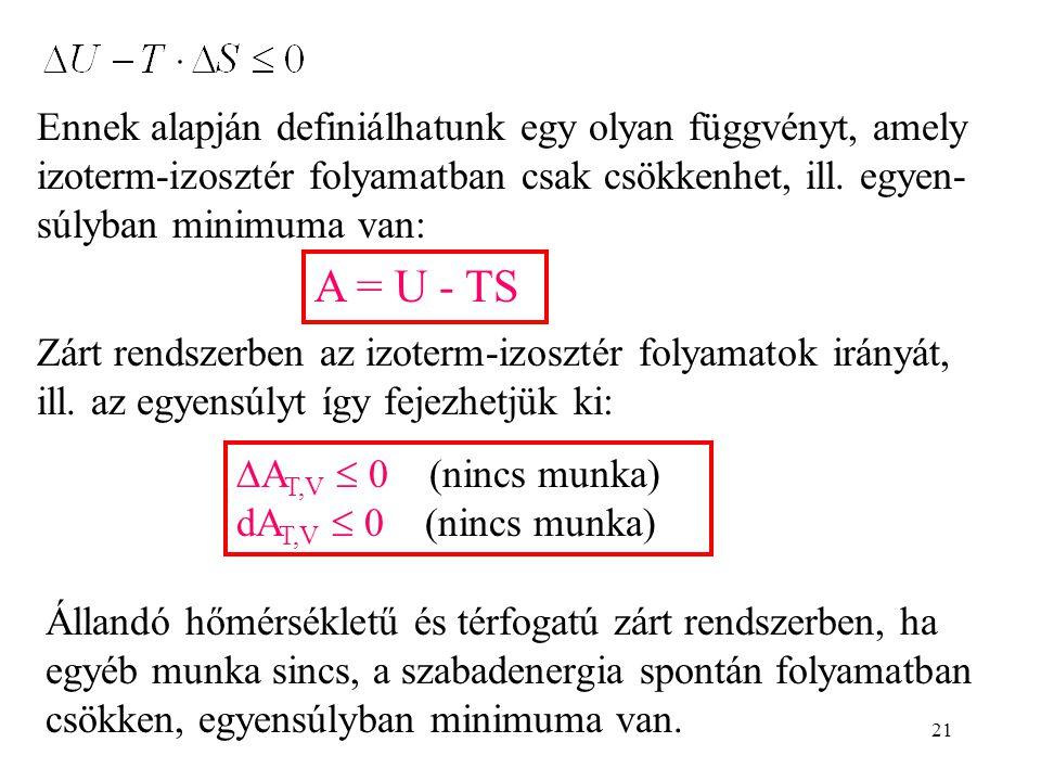 21 Ennek alapján definiálhatunk egy olyan függvényt, amely izoterm-izosztér folyamatban csak csökkenhet, ill. egyen- súlyban minimuma van: A = U - TS