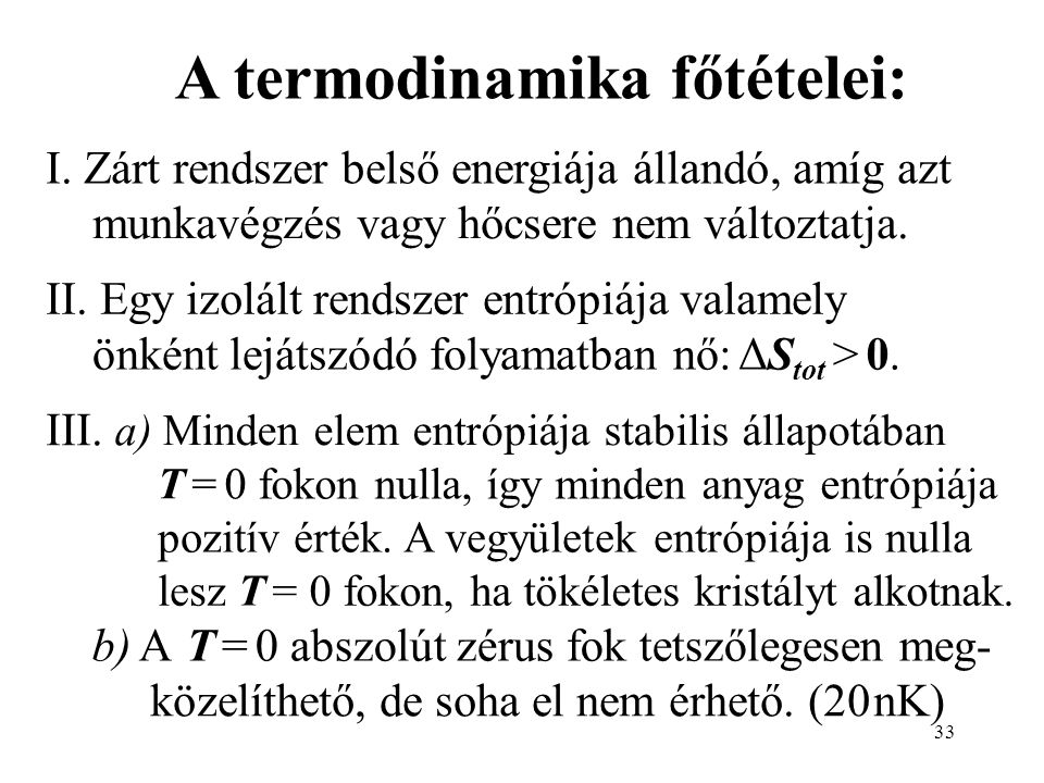 33 A termodinamika főtételei: I. Zárt rendszer belső energiája állandó, amíg azt munkavégzés vagy hőcsere nem változtatja. II. Egy izolált rendszer en
