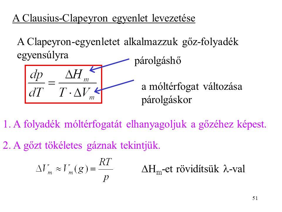 51 A Clausius-Clapeyron egyenlet levezetése A Clapeyron-egyenletet alkalmazzuk gőz-folyadék egyensúlyra a móltérfogat változása párolgáskor párolgáshő