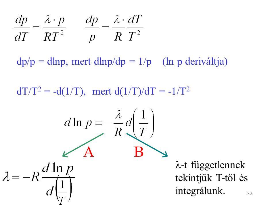52 dp/p = dlnp, mert dlnp/dp = 1/p (ln p deriváltja) dT/T 2 = -d(1/T), mert d(1/T)/dT = -1/T 2  -t függetlennek tekintjük T-től és integrálunk. AB