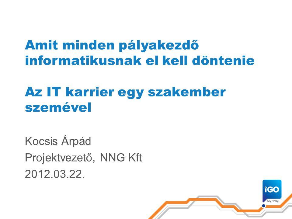 Amit minden pályakezdő informatikusnak el kell döntenie Az IT karrier egy szakember szemével Kocsis Árpád Projektvezető, NNG Kft 2012.03.22.