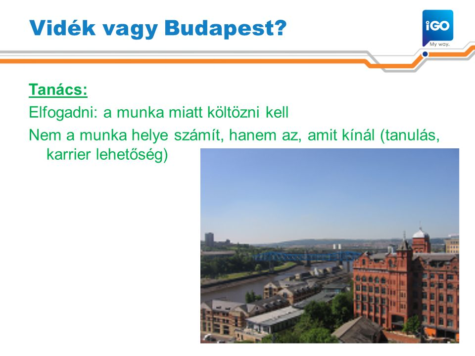 Vidék vagy Budapest? Tanács: Elfogadni: a munka miatt költözni kell Nem a munka helye számít, hanem az, amit kínál (tanulás, karrier lehetőség) 4