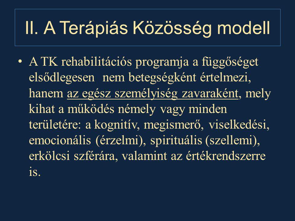 II. A Terápiás Közösség modell • A TK rehabilitációs programja a függőséget elsődlegesen nem betegségként értelmezi, hanem az egész személyiség zavara
