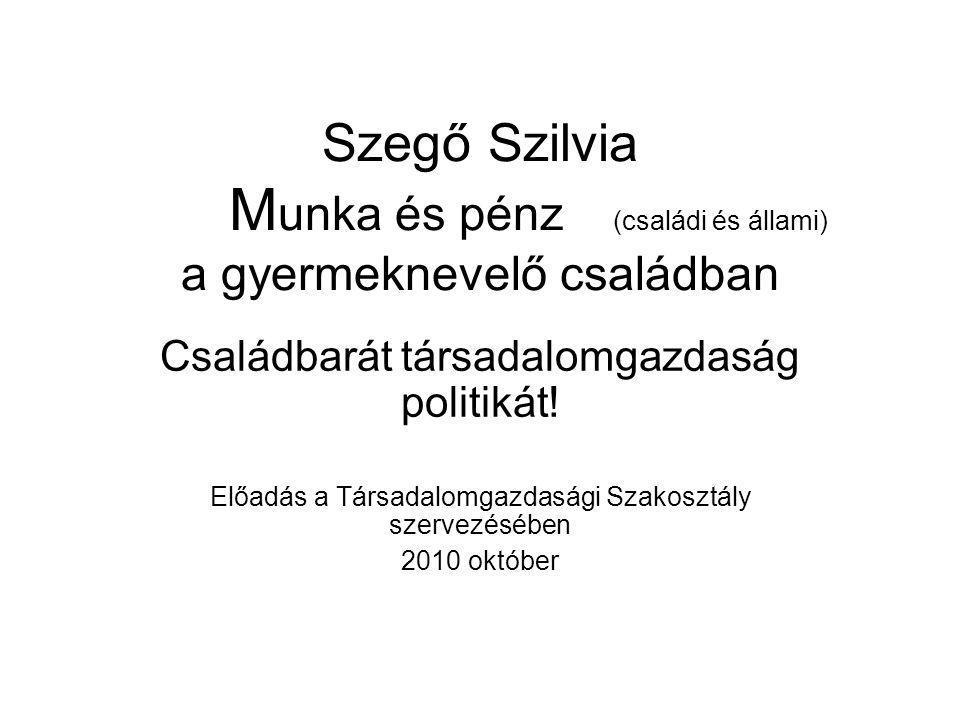 Szegő Szilvia M unka és pénz (családi és állami) a gyermeknevelő családban Családbarát társadalomgazdaság politikát.