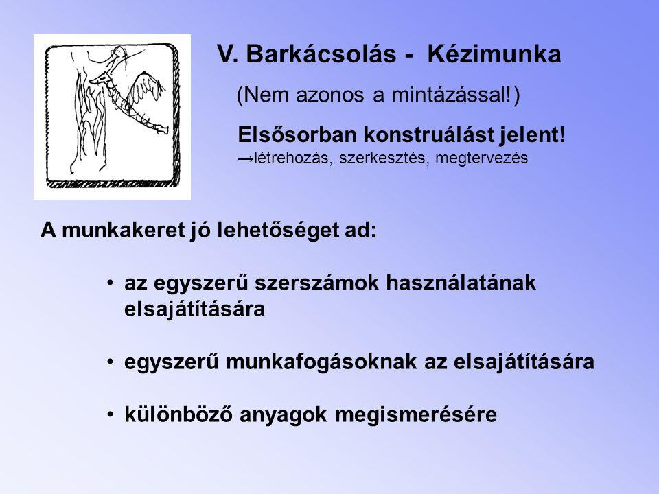 V.Barkácsolás - Kézimunka (Nem azonos a mintázással!) Elsősorban konstruálást jelent.