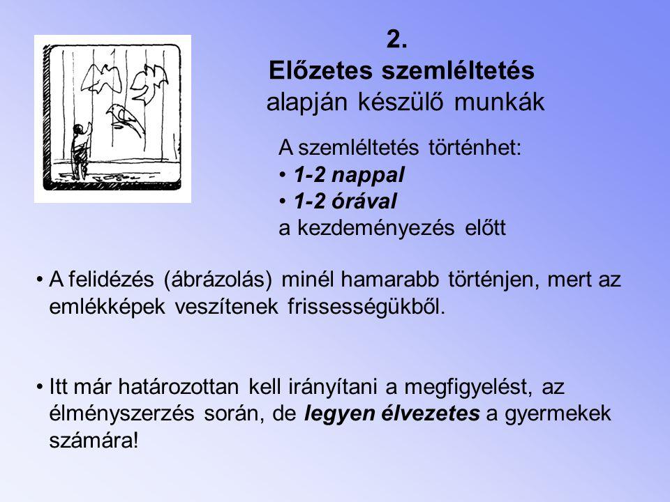 2. Előzetes szemléltetés alapján készülő munkák A szemléltetés történhet: • 1-2 nappal • 1-2 órával a kezdeményezés előtt •A felidézés (ábrázolás) min