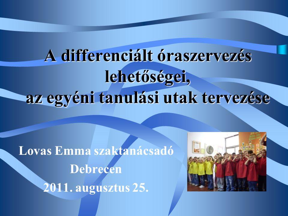 A differenciált óraszervezés lehetőségei, az egyéni tanulási utak tervezése Lovas Emma szaktanácsadó Debrecen 2011. augusztus 25.
