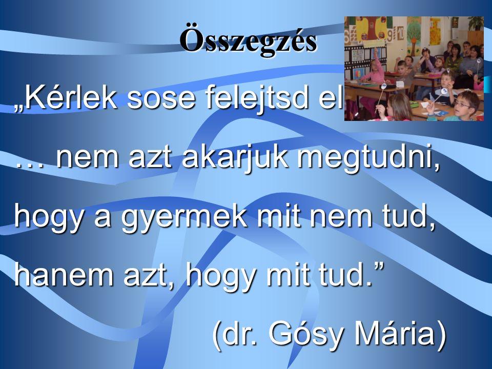 """""""Kérlek sose felejtsd el... … nem azt akarjuk megtudni, hogy a gyermek mit nem tud, hanem azt, hogy mit tud."""" (dr. Gósy Mária) Összegzés"""