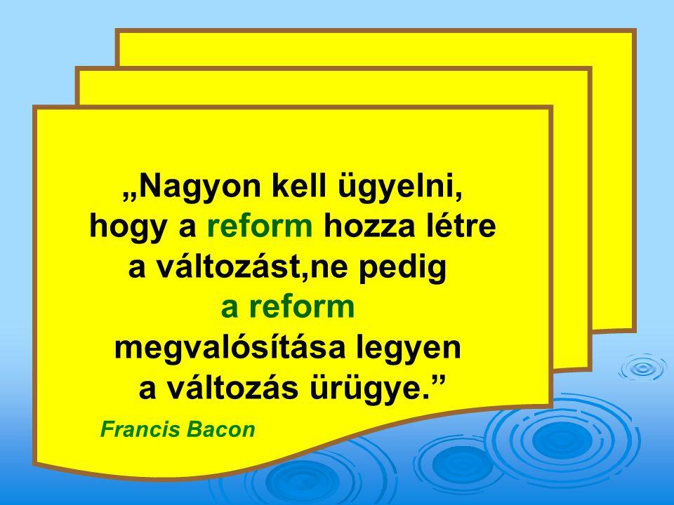"""""""Nagyon kell ügyelni, hogy a reform hozza létre a változást,ne pedig a reform megvalósítása legyen a változás ürügye. Francis Bacon"""