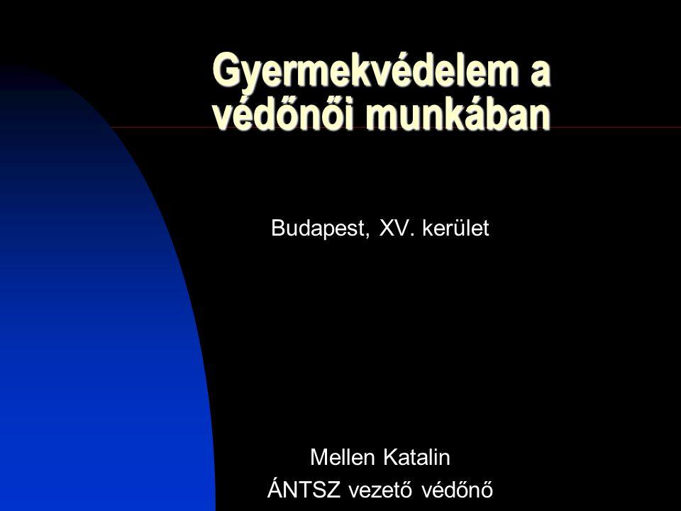 Gyermekvédelem a védőnői munkában Budapest, XV. kerület Mellen Katalin ÁNTSZ vezető védőnő