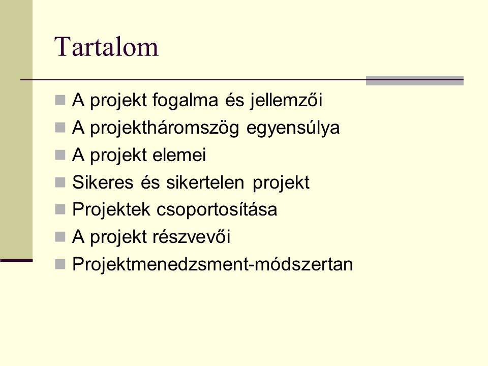 Tartalom  A projekt fogalma és jellemzői  A projektháromszög egyensúlya  A projekt elemei  Sikeres és sikertelen projekt  Projektek csoportosítása  A projekt részvevői  Projektmenedzsment-módszertan