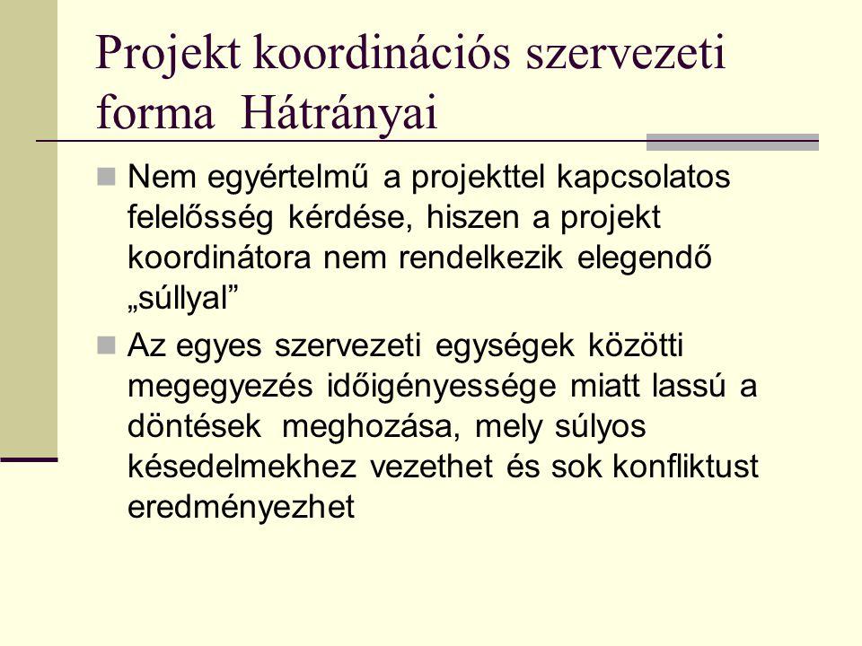 Projekt koordinációs szervezeti forma Hátrányai  Nem egyértelmű a projekttel kapcsolatos felelősség kérdése, hiszen a projekt koordinátora nem rendel
