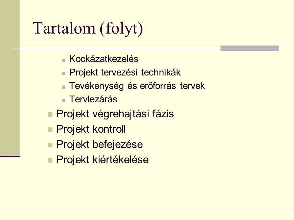Tartalom (folyt)  Kockázatkezelés  Projekt tervezési technikák  Tevékenység és erőforrás tervek  Tervlezárás  Projekt végrehajtási fázis  Projek