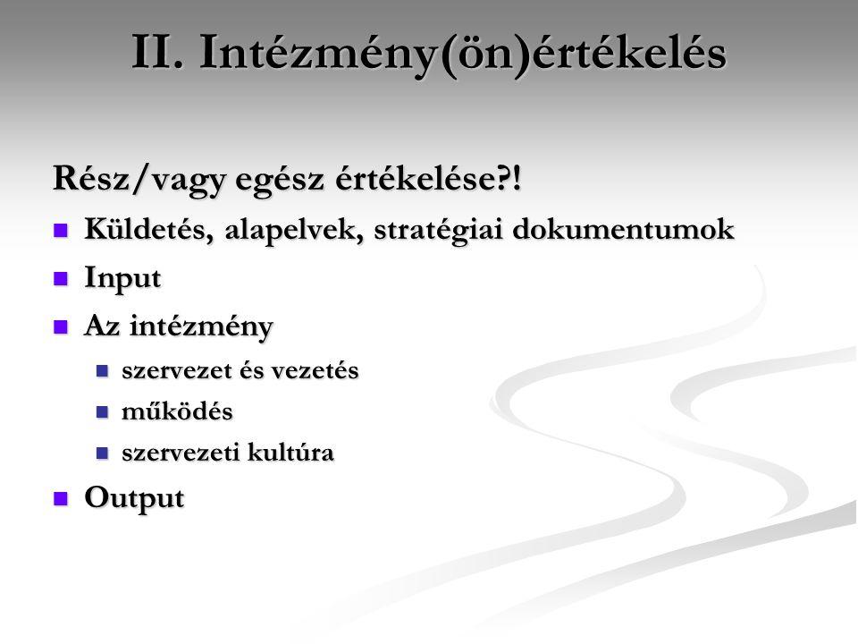 II. Intézmény(ön)értékelés Rész/vagy egész értékelése?!  Küldetés, alapelvek, stratégiai dokumentumok  Input  Az intézmény  szervezet és vezetés 