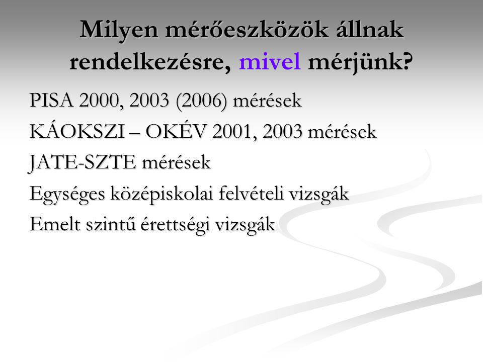 Milyen mérőeszközök állnak rendelkezésre, mivel mérjünk? PISA 2000, 2003 (2006) mérések KÁOKSZI – OKÉV 2001, 2003 mérések JATE-SZTE mérések Egységes k