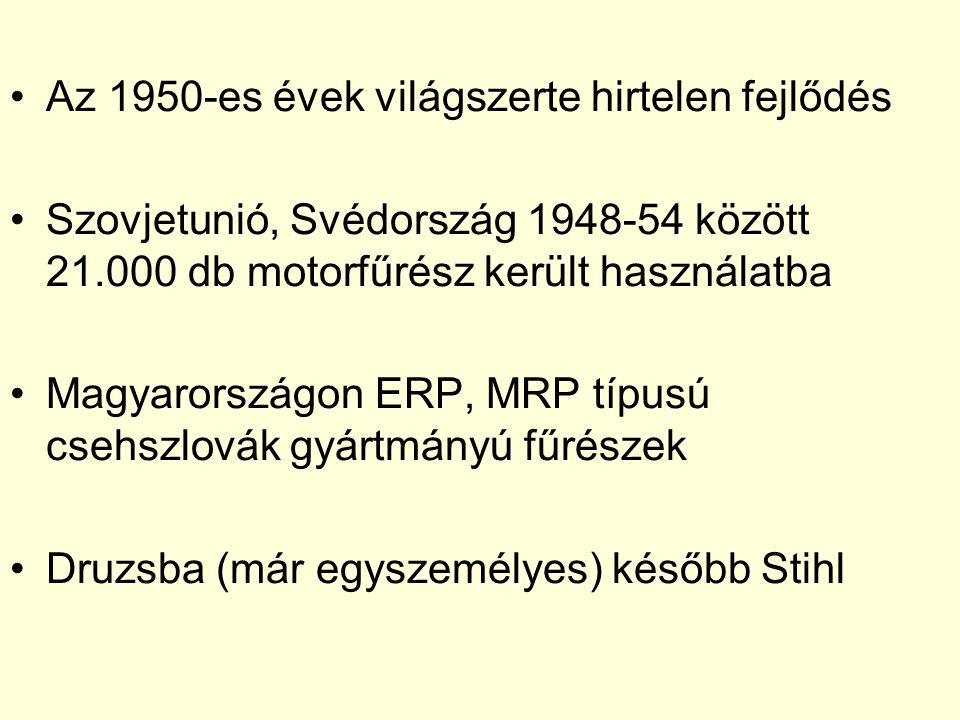 •Az 1950-es évek világszerte hirtelen fejlődés •Szovjetunió, Svédország 1948-54 között 21.000 db motorfűrész került használatba •Magyarországon ERP, M