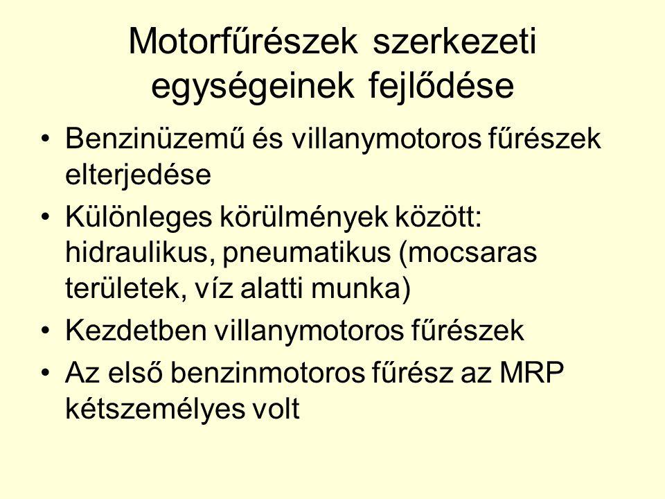 Motorfűrészek szerkezeti egységeinek fejlődése •Benzinüzemű és villanymotoros fűrészek elterjedése •Különleges körülmények között: hidraulikus, pneuma