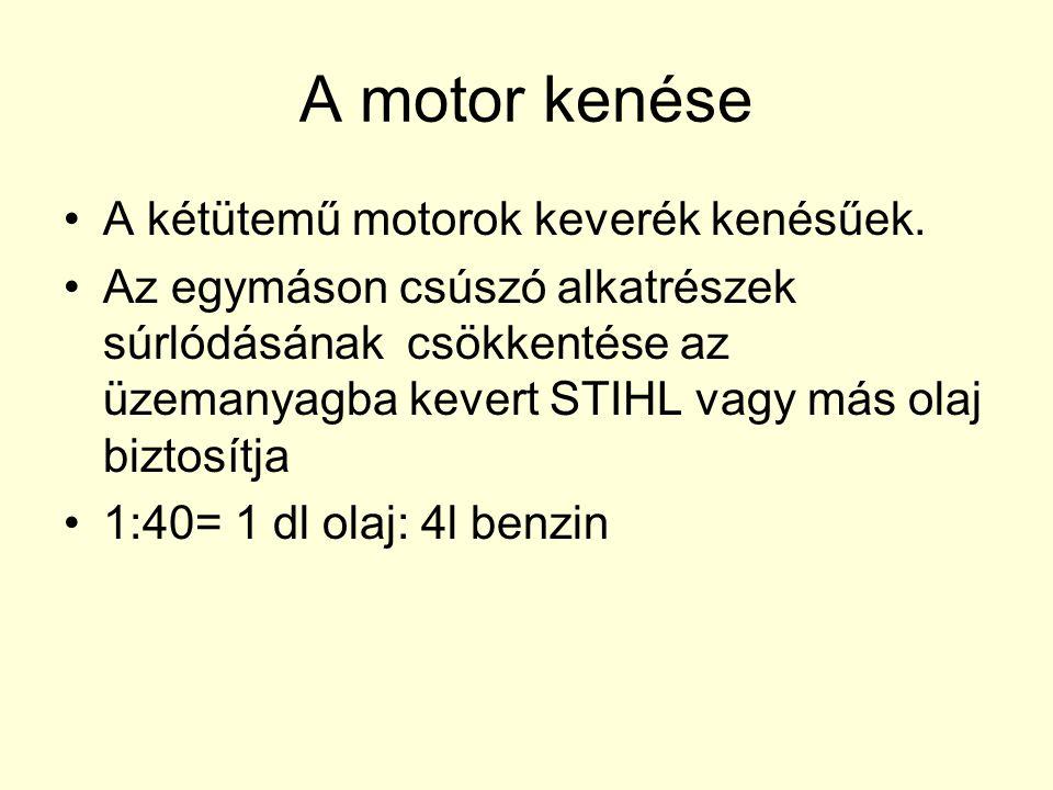 A motor kenése •A kétütemű motorok keverék kenésűek. •Az egymáson csúszó alkatrészek súrlódásának csökkentése az üzemanyagba kevert STIHL vagy más ola
