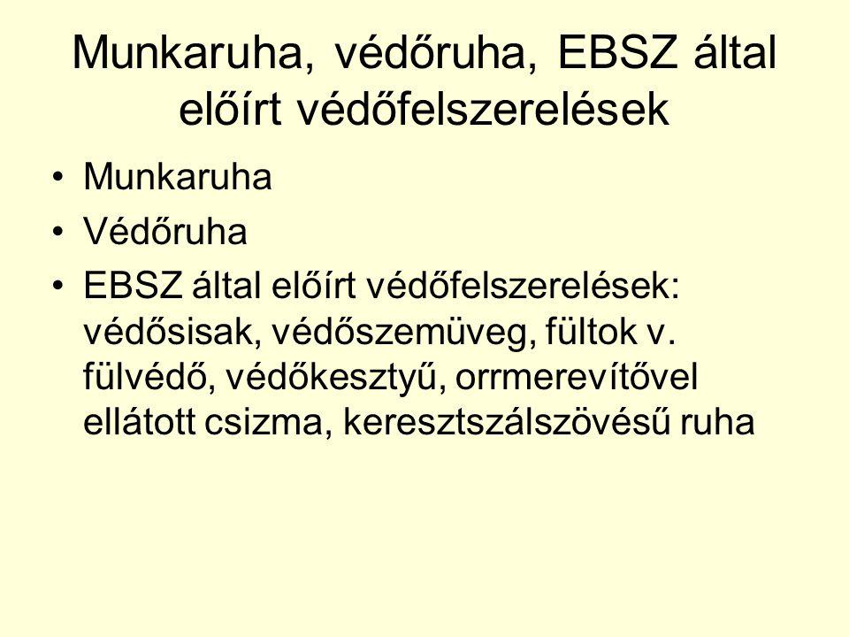 Munkaruha, védőruha, EBSZ által előírt védőfelszerelések •Munkaruha •Védőruha •EBSZ által előírt védőfelszerelések: védősisak, védőszemüveg, fültok v.