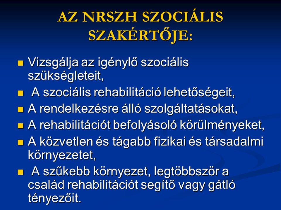 AZ NRSZH SZOCIÁLIS SZAKÉRTŐJE:  Vizsgálja az igénylő szociális szükségleteit,  A szociális rehabilitáció lehetőségeit,  A rendelkezésre álló szolgá