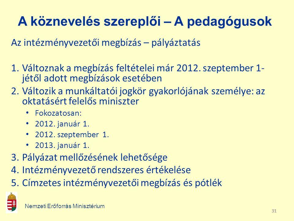 31 A köznevelés szereplői – A pedagógusok Az intézményvezetői megbízás – pályáztatás 1.Változnak a megbízás feltételei már 2012. szeptember 1- jétől a