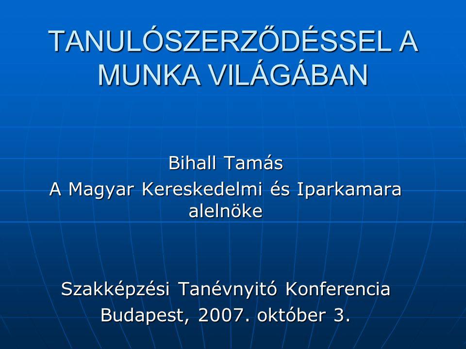 TANULÓSZERZŐDÉSSEL A MUNKA VILÁGÁBAN Bihall Tamás A Magyar Kereskedelmi és Iparkamara alelnöke Szakképzési Tanévnyitó Konferencia Budapest, 2007. októ