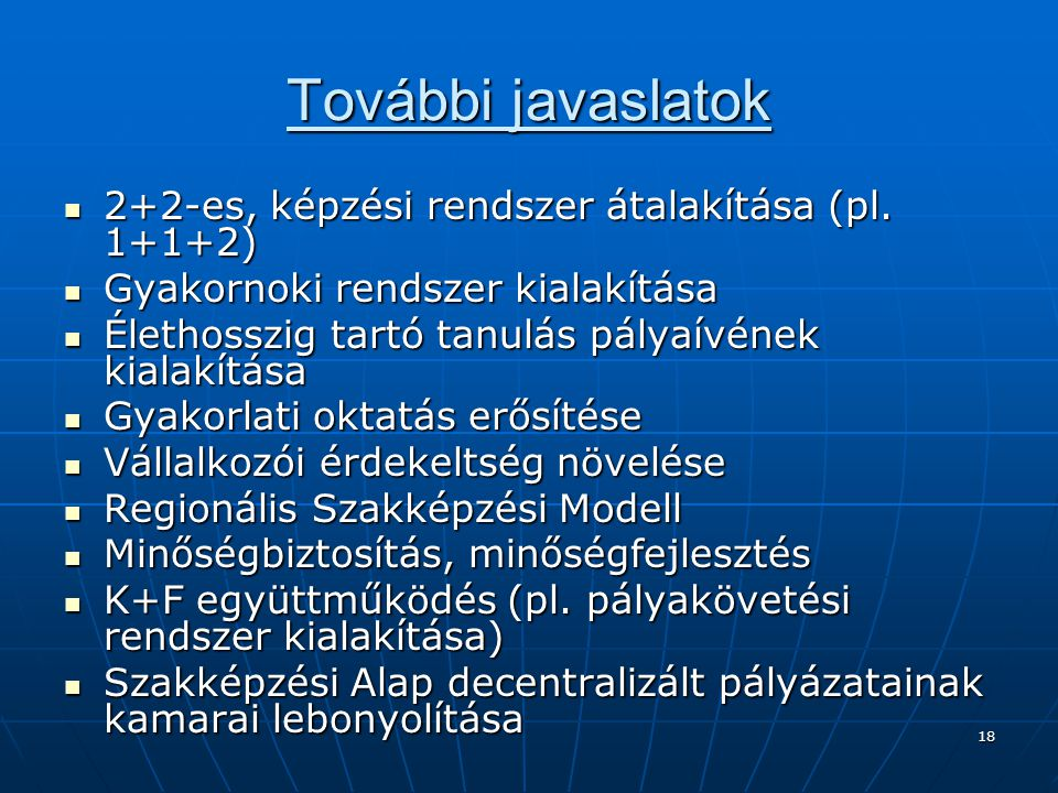 18 További javaslatok  2+2-es, képzési rendszer átalakítása (pl. 1+1+2)  Gyakornoki rendszer kialakítása  Élethosszig tartó tanulás pályaívének kia